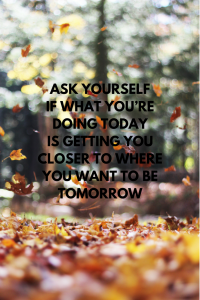 Ask yourself if what you're doing today is getting you closer to where you want to be tomorrow