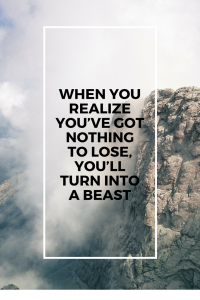 When you realise that you've got nothing to lose, you'll turn into a beast