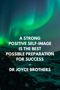 A strong positive self-image is the best possible preparation for success – Dr Joyce Brothers