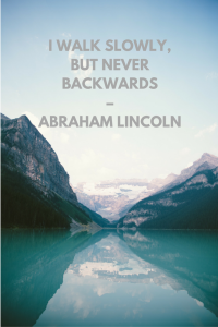 I walk slowly, but never backwards – Abraham Lincoln