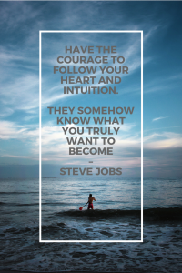 Have the courage to follow your heart and intuition. They somehow know what you truly want to become – Steve Jobs